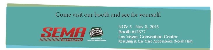 NOV 5 - Nov 8, 2013 Booth #12877 Las Vegas Convention Center Restyling & Car Care Accessories (North Hall)
